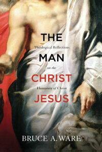 TheManChristJesus:TheologicalReflectionsontheHumanityofChrist[BruceA.Ware]