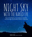 Night Sky with the Naked Eye: How to Find Planets, Constellations, Satellites and Other Night Sky Wo