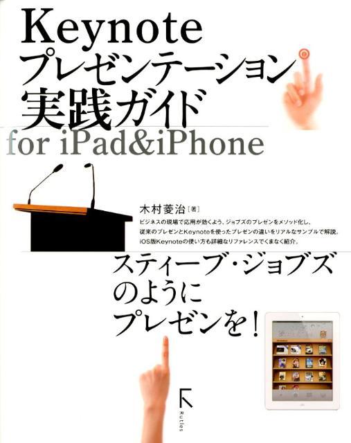 Keynoteプレゼンテーション実践ガイドfor iPad&iPhone スティーブ・ジョブズのようにプレゼンを! [ 木村菱治 ]