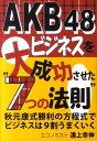 """AKB48ビジネスを大成功させた""""7つの法則"""" 秋元康式勝利の方程式でビジネスは9割うまくいく [ 溝上幸伸 ]"""