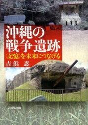 沖縄の戦争遺跡 〈記憶〉を未来につなげる [ 吉浜 忍 ]