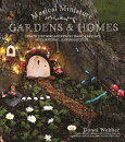 Magical Miniature Gardens & Homes: Create Tiny Worlds of Fairy Magic & Delight with Natural, Handmad