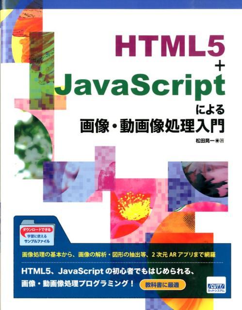 HTML5+JavaScriptによる画像・動画像処理入門 [ 松田晃一 ]