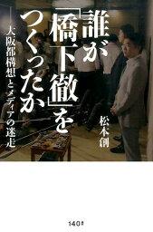誰が「<strong>橋下徹</strong>」をつくったか 大阪都構想とメディアの迷走 [ 松本創 ]