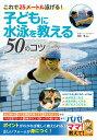 子どもに水泳を教える50のコツ これで25メートル泳げる! ...