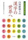 【送料無料】白川静博士の漢字の世界へ