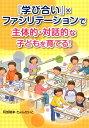 『学び合い』×ファシリテーションで主体的・対話的な子どもを育てる! [ 阿部隆幸 ]
