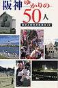 阪神ゆかりの50人 歴史と観光の散策ガイド (神戸新聞mook) [ 神戸新聞社 ]