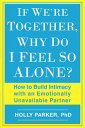 If We 039 re Together, Why Do I Feel So Alone : How to Build Intimacy with an Emotionally Unavailable Pa IF WERE TOGETHER WHY DO I FEEL Holly Parker