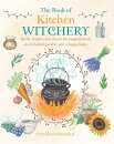 The Book of Kitchen Witchery: Spells, Recipes, and Rituals for Magical Meals, an Enchanted Garden, a