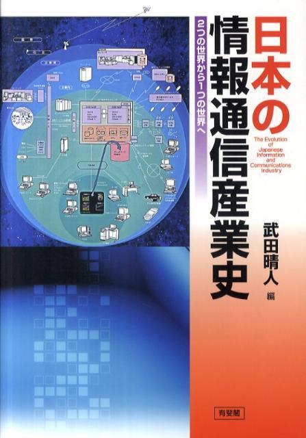 日本の情報通信産業史 2つの世界から1つの世界へ [ 武田晴人 ]