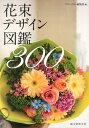 花束デザイン図鑑300 [ フローリスト編集部 ]