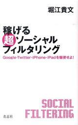 稼げる超ソーシャルフィルタリング Google・Twitter・iPhone・iPadを駆使せよ! [ <strong>堀江貴文</strong> ]