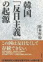 韓国「反日主義」の起源 [ 松本 厚治 ]