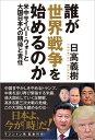 誰が世界戦争を始めるのか 米中サイバー・ウォーと大国日本への期待と責任 [ 日高義樹 ]