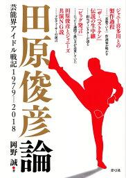 <strong>田原俊彦</strong>論 芸能界アイドル戦記1979-2018 [ 岡野 誠 ]