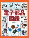 電子部品図鑑 エレクトロニクス・パーツの種類と使い方を詳解 [ 小島昇 ]