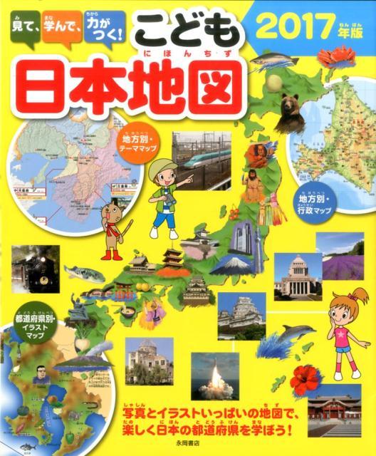 見て、学んで、力がつく!こども日本地図(2017年版) 写真とイラストいっぱいの地図で、楽しく日本の都道府 [ 永岡書店 ]