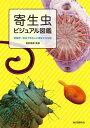 寄生虫ビジュアル図鑑 危険度・症状で知る人に寄生する生物 [ 濱田篤郎 ]