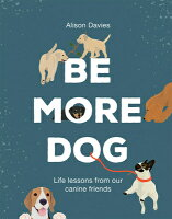 Be More Dog: Life Lessons from Man's Best Friend BE MORE DOG [ Alison Davies ]