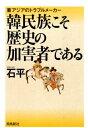 韓民族こそ歴史の加害者である 東アジアのトラブルメーカー [ 石平 ]