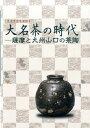 大名茶の時代 薩摩と九州山口の茶陶