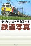 利用一个数码相机图片铁路的优势[デジタルカメラを生かす鉄道写真 [ 広田尚敬 ]]