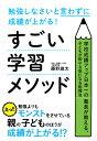 勉強しなさいと言わずに成績が上がる!すごい学習メソッド 学校成績アップ日本一の塾長が教える、子どもが