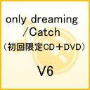 only dreaming/Catch(初回限定CD+DVD) [ V6 ]