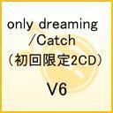 only dreaming/Catch(初回限定2CD) [ V6 ]