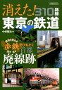 消えた!東京の鉄道310路線 現地を訪ねる・探す・見る歩鉄でひもとく首都廃線跡 (イカロスMOOK)