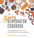 The Spicy Dehydrator Cookbook: 95 Incredible Recipes to Turn Up the Heat on Jerky, Hot Sauce, Fruit SPICY DEHYDRATOR CKBK [ Mi..