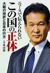 ニュースで伝えられないこの国の正体 大阪の挫折と日本の行方 [ <strong>辛坊治郎</strong> ]