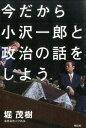 今だから小沢一郎と政治の話をしよう [ 堀茂樹 ]