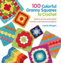100 Colorful Granny Squares to Crochet: Dozens of Mix and Match Combos and Fabulous Projects 100 COLORFUL GRANNY SQUARES TO (..