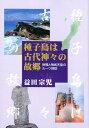 種子島は古代神々の故郷 徐福と神武天皇のルーツ探訪