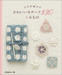 かぎ針編みのかわいいモチーフ130&小もの