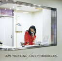 LOVE YOUR LOVE [ LOVE PSYCHEDELICO ]
