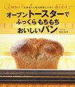 オーブントースターでふっくらもちもちおいしいパン こねない!生地をひと晩冷蔵庫に入れて、焼くだけ [ 村上祥子 ]