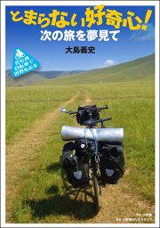とまらない好奇心! 〜次の旅を夢見て〜 会社員 自転車で世界を走る (小学館クリエイティブ単行本) [ 大島 義史 ]
