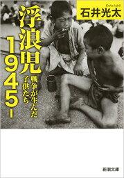 浮浪児1945- 戦争が生んだ子供たち (新潮文庫) [ 石井 光太 ]