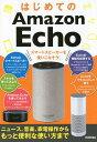はじめてのAmazon Echoスマートスピーカーを使いこなそう! ニュース、音楽、家電操作からもっと便利な使い方まで [ ケイズプロダクシ..