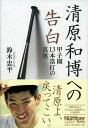 清原和博への告白 甲子園13本塁打の真実 [ 鈴木 忠平 ]