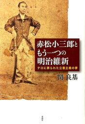 赤松小三郎ともう一つの明治維新 テロに葬られた立憲主義の夢 [ 関良基 ]
