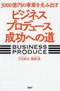 3000億円の事業を生み出す「ビジネスプロデュース」成功への道 三宅孝之