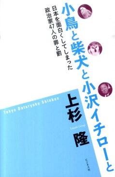 小鳥と柴犬と小沢イチローと 日本を面白くしてしまった政治家47人の罪と罰 [ 上杉隆 ]