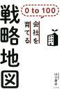 0 to 100 会社を育てる戦略地図 (一般書 165) [ 山口 豪志 ]
