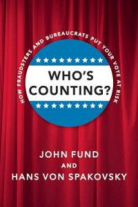 Who'sCounting?:HowFraudstersandBureaucratsPutYourVoteatRisk[JohnFund]