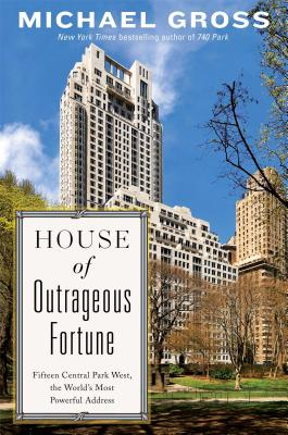 House of Outrageous Fortune: Fifteen Central Park West, the World''s Most Powerful Address