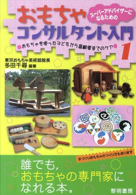 スーパーアドバイザーになるためのおもちゃコンサルタント入門(1) おもちゃを使った子どもから高齢者までのケア [ 多田千尋 ]